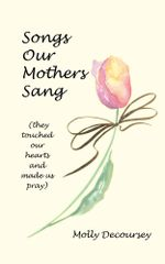 Songs Our Mothers Sang (They Touched Our Hearts and Made Us Pray) - Molly Decoursey