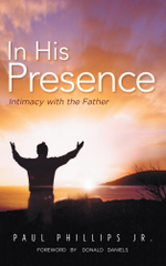 In His Presence : Intimacy with the Father - Paul Phillips Jr
