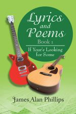 Lyrics and Poems Book 1 : If Your'e Looking for Some - James Alan Phillips