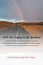 WTF I'm Trying to Be Spiritual : A Guidebook for Loving Yourself without Fear - Jeanette Bishop