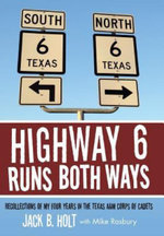 Highway 6 Runs Both Ways : Recollections of My Four Years in the Texas A &m Corps of Cadets - Jack B. Holt