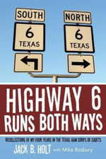 Highway 6 Runs Both Ways : Recollections of My Four Years in the Texas A&m Corps of Cadets - Jack B. Holt