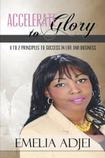 Accelerate to Glory : A to Z Principles to Success in Life and Business - Emelia Adjei