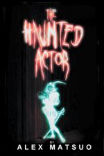 The Haunted Actor : An Exploration of Supernatural Belief Through Theatre - Alex Matsuo