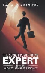The Secret Power of an Expert : Book One Success - An Art or a Science? - Val A. Slastnikov