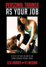 Personal Trainer as Your Job : A Step by Step Guide on How You Can Become a Working Personal Trainer - Lexi Harris