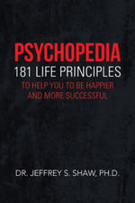 Psychopedia : 181 Life Principles to Help You to Be Happier and More Successful - Dr Jeffrey S. Shaw Ph. D.