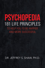 Psychopedia : 181 Life Principles to Help You to Be Happier and More Successful - Dr. Jeffrey S. Shaw Ph.D.