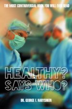 Healthy? Says Who? : The Most Controversial Book You Will Ever Read - Dr George F. Naryshkin