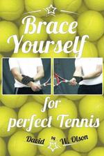 Brace Yourself for Perfect Tennis - David W. Olson