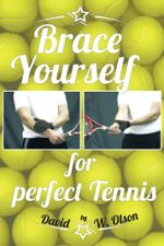 Brace Yourself for Perfect Tennis - David W. Olson