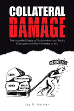 Collateral Damage : The Imperiled Status of Truth in American Public Discourse and Why It Matters to You - Jay R. Harman