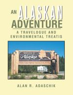An Alaskan Adventure : A Travelogue - Alan R. Adaschik