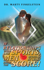 If Relationships Were Like Sports, Men Would at Least Know the Score! - Dr. Marty Finkelstein