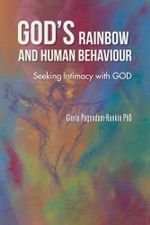 GOD'S RAINBOW AND HUMAN BEHAVIOUR : Seeking Intimacy with GOD - Gloria Pagendam-Rankin PhD