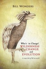 Who's in Charge Wilderness Change and Evolution : (A Snap-Shot of Life on Earth) - Bill Wonders