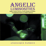 ANGELIC LUMINOSITIES : ORBS, LIGHT WAVES, LIGHT RODS & OTHER INTERDIMENSIONAL SPIRIT BEINGS -  Angelique Patrice