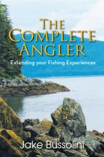 The Complete Angler : Extending your Fishing Experiences - Jake Bussolini