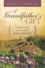A Grandfather's Gift : Papaw's Life and Times in Rural Mississippi - James E. Smith Sr