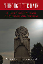 Through the Rain : A True Crime Memoir of Murder and Survival - Marla Bernard