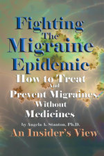 Fighting the Migraine Epidemic : How to Treat and Prevent Migraines Without Medicines - An Insider's View - Angela A. Stanton Ph. D.