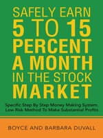 Safely Earn 5 To15 Percent a Month in the Stock Market : Specific Step by Step Money Making System, Low Risk Method to Make Substantial Profits - Boyce And Barbara Duvall