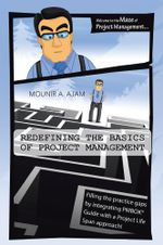 Redefining the Basics of Project Management : Filling the practice gaps by integrating PMBOK® Guide with a Project Life Span approach! - Mounir A. Ajam