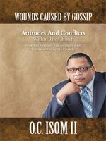 WOUNDS CAUSED BY GOSSIP Attitudes And Conflicts Within The Church : How To Overcome Evil Attitudes And Problems Within The Church - O.C. Isom II