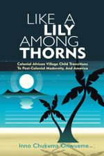Like a Lily Among Thorns : Colonial African Village Child Transitions to Post-Colonial Modernity, and America - Inno Chukuma Onwueme