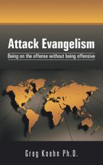 Attack Evangelism : Being on the offense without being offensive - Greg Koehn Ph.D.