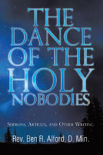 The Dance of the Holy Nobodies : Sermons, Articles, and Other Writing - Rev Ben R. Alford D. Min