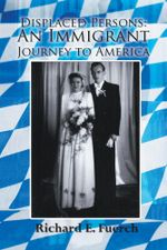 Displaced Persons : An Immigrant Journey to America - Richard E. Fuerch