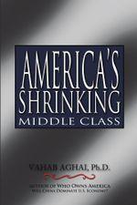 America's Shrinking Middle Class - Ph.D., VAHAB AGHAI