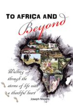 To Africa & Beyond : Walking Through The Storms of Life With A Thankful Heart - Joseph Meyers