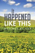 It Happened Like This : Musings by Bob - Bob Kellison