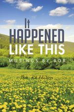 It Happened Like This : Musings by Bob - Bob Kellison