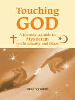 Touching God : A Journey, a Guide to Mysticism in Christianity and Islam - Brad Tyndall
