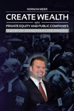 CREATE WEALTH WITH PRIVATE EQUITY AND PUBLIC COMPANIES : A guide for entrepreneurs and investors - Norman Meier