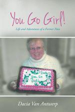 You Go Girl! : Life and Adventures of a Former Nun - Dacia Van Antwerp