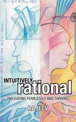 INTUITIVELY RATIONAL : ON LEADING FEARLESSLY AND THRIVING -  Rajeev