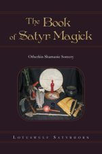The Book of Satyr Magick : Otherkin Shamanic Sorcery - Lotuswulf Satyrhorn