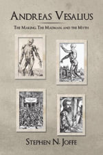 Andreas Vesalius : The Making, the Madman, and the Myth - Stephen N. Joffe