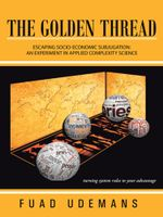The Golden Thread : Escaping Socio-Economic Subjugation: An Experiment in Applied Complexity Science - Fuad Udemans