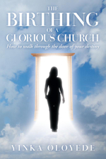 The Birthing of a Glorious Church : How to Walk Through the Door of Your Destiny - Yinka Oloyede
