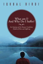 What Am I? and Why Do I Suffer? : An Anatomy of the Human Condition: Models of Man and Suffering - Iqubal Birdi