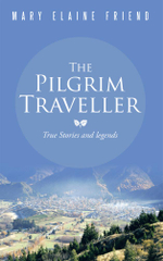 The Pilgrim Traveller : True Stories and legends - Mary Elaine Friend
