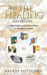 And the Healing Has Begun... : A Musical Journey Towards Peace in Northern Ireland - Katrin Pietzonka