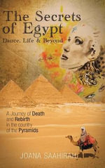 The Secrets of Egypt - Dance, Life and Beyond : A Journey of Death and Rebirth in the Country of the Pyramids - Joana Saahirah