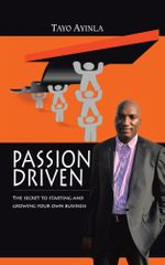 Passion Driven : The Secret to Starting and Growing Your Own Business - Tayo Ayinla