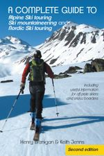 A complete guide to Alpine Ski touring Ski mountaineering and Nordic Ski touring : Including useful information for off piste skiers and snow boarders - Henry Branigan